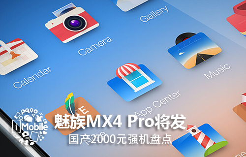 魅族MX4/MX4 Pro对战小米4荣耀6 最强2000元国产机盘点(附曝光)